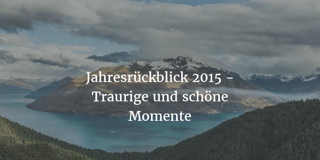 Jahresrückblick 2015 Traurige und schöne Momente - Jahresrückblick 2015 - Traurige und schöne Momente
