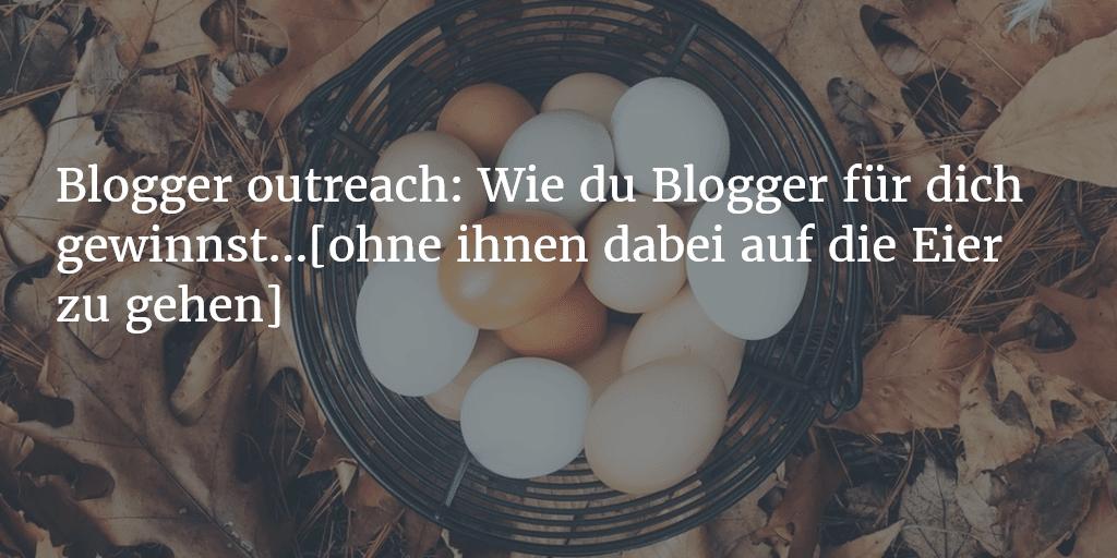Blogger outreach: Wie du Blogger für dich gewinnst [ohne ihnen dabei auf die Eier zu gehen]