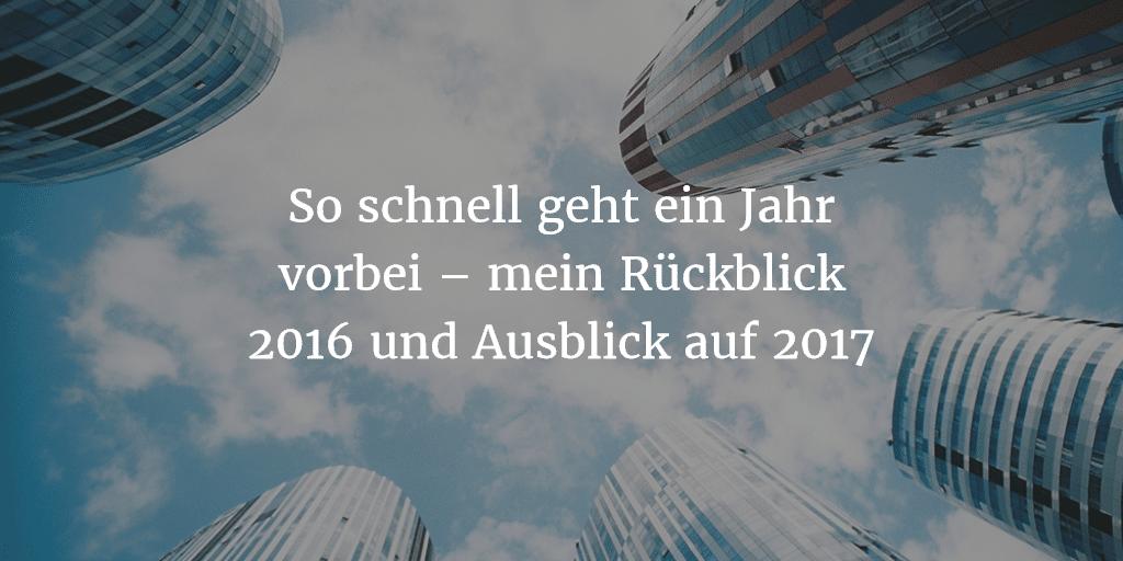 So schnell geht ein Jahr vorbei – mein Rückblick 2016 und Ausblick auf 2017